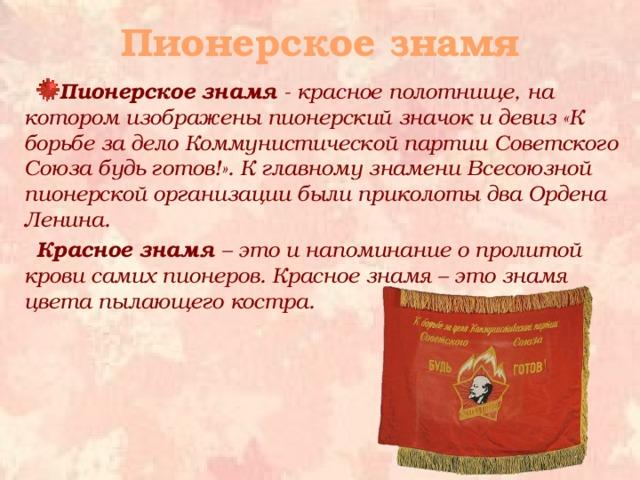 Пионерское знамя Пионерское знамя - красное полотнище, на котором изображены пионерский значок и девиз «К борьбе за дело Коммунистической партии Советского Союза будь готов!». К главному знамени Всесоюзной пионерской организации были приколоты два Ордена Ленина. Красное знамя – это и напоминание о пролитой крови самих пионеров. Красное знамя – это знамя цвета пылающего костра.