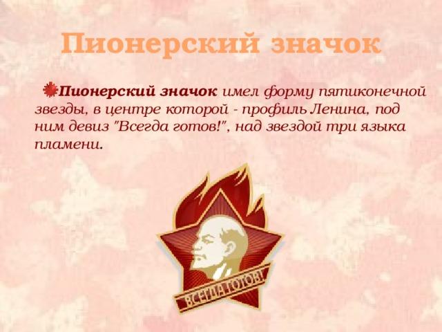 Пионерский значок Пионерский значок имел форму пятиконечной звезды, в центре которой - профиль Ленина, под ним девиз