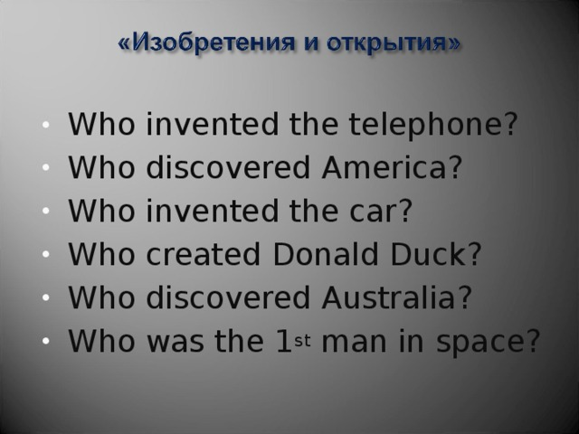 Who invented the telephone? Who discovered America? Who invented the car? Who created Donald Duck? Who discovered Australia? Who was the 1 st man in space?