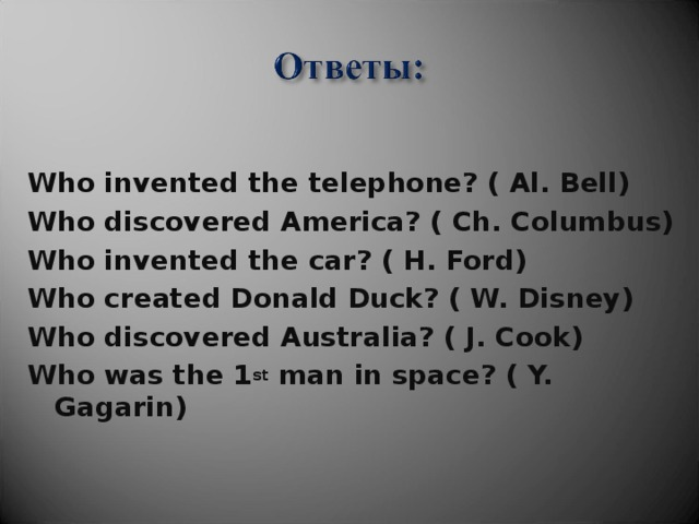 Who invented the telephone? ( Al. Bell) Who discovered America? ( Ch. Columbus) Who invented the car? ( H. Ford) Who created Donald Duck? ( W. Disney) Who discovered Australia? ( J. Cook) Who was the 1 st man in space? ( Y. Gagarin)
