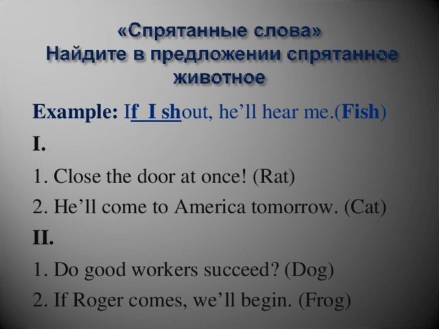 Example:  I f I sh out, he'll hear me.( Fish ) I. 1. Close the door at once! (Rat) 2. He'll come to America tomorrow. (Cat) II. 1. Do good workers succeed? (Dog) 2. If Roger comes, we'll begin. (Frog)
