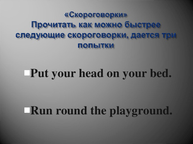 Put your head on your bed. Put your head on your bed.   Run round the playground. Run round the playground.