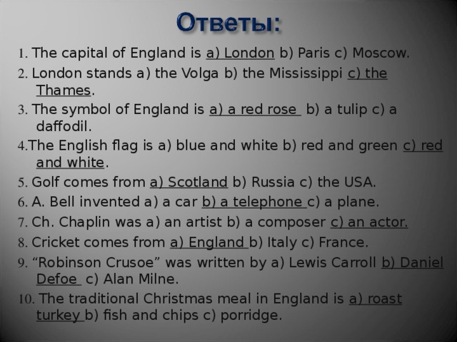"1. The capital of England is a) London b) Paris c) Moscow. 2. London stands a) the Volga b) the Mississippi c) the Thames . 3. The symbol of England is a) a red rose b) a tulip c) a daffodil. 4. The English flag is a) blue and white b) red and green c) red and white . 5. Golf comes from a) Scotland b) Russia c) the USA. 6. A. Bell invented a) a car b) a telephone c) a plane. 7. Ch. Chaplin was a) an artist b) a composer c) an actor. 8. Cricket comes from a) England b) Italy c) France. 9. ""Robinson Crusoe"" was written by a) Lewis Carroll b) Daniel Defoe c) Alan Milne. 10. The traditional Christmas meal in England is a) roast turkey b) fish and chips c) porridge."