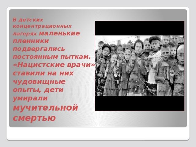 В детских концентрационных лагерях маленькие пленники подвергались постоянным пыткам. «Нацистские врачи» ставили на них чудовищные опыты, дети умирали мучительной смертью