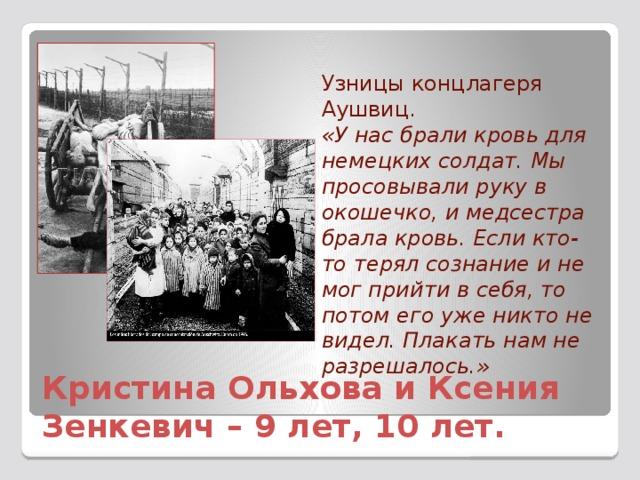 Узницы концлагеря Аушвиц. «У нас брали кровь для немецких солдат. Мы просовывали руку в окошечко, и медсестра брала кровь. Если кто-то терял сознание и не мог прийти в себя, то потом его уже никто не видел. Плакать нам не разрешалось.» Кристина Ольхова и Ксения Зенкевич – 9 лет, 10 лет.