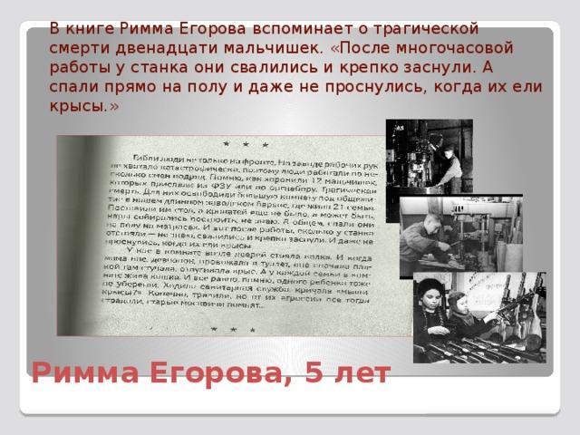 В книге Римма Егорова вспоминает о трагической смерти двенадцати мальчишек. «После многочасовой работы у станка они свалились и крепко заснули. А спали прямо на полу и даже не проснулись, когда их ели крысы.» Римма Егорова, 5 лет