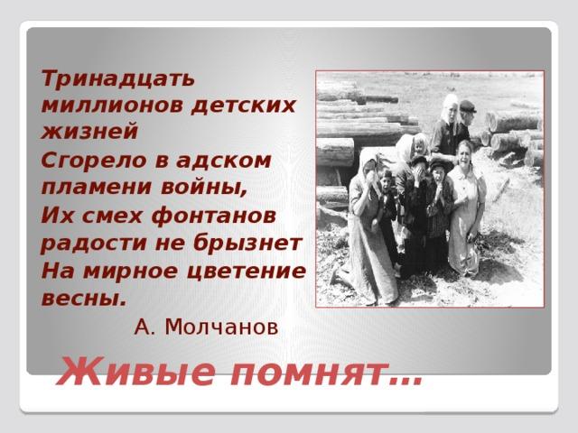 Тринадцать миллионов детских жизней Сгорело в адском пламени войны, Их смех фонтанов радости не брызнет На мирное цветение весны.  А. Молчанов Живые помнят…