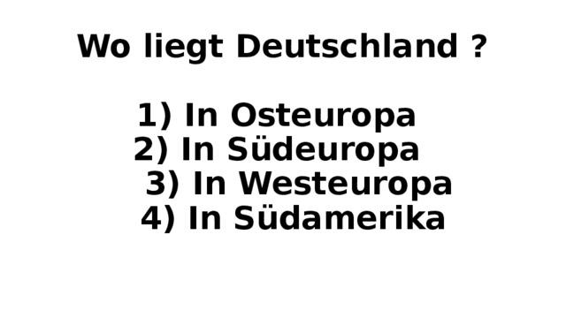 Wo liegt Deutschland ?   1) In Osteuropa  2) In S üdeuropa  3) In Westeuropa  4) In Südamerika