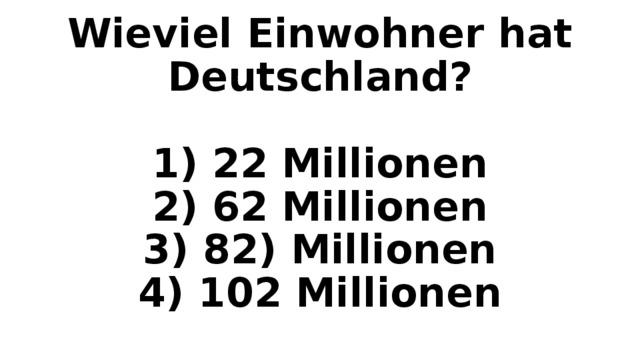 Wieviel Einwohner hat Deutschland?   1) 22 Millionen  2) 62 Millionen  3) 82) Millionen  4) 102 Millionen