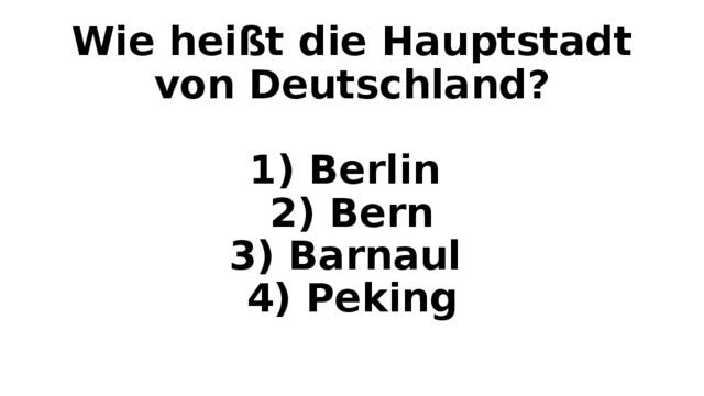 Wie heißt die Hauptstadt von Deutschland?   1) Berlin  2) Bern  3) Barnaul  4) Peking