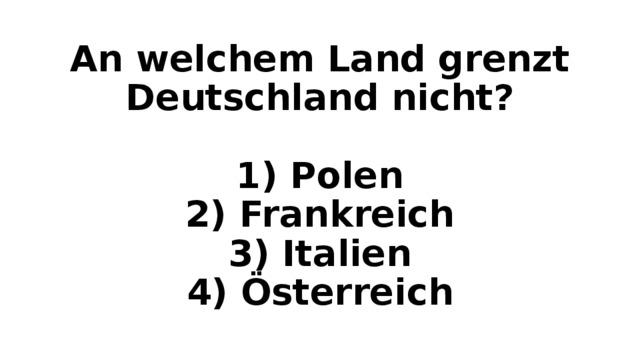 An welchem Land grenzt Deutschland nicht?   1) Polen  2) Frankreich  3) Italien  4) Österreich