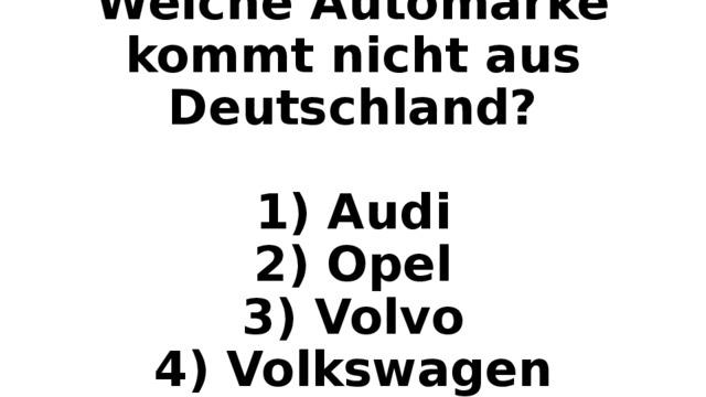 Welche Automarke kommt nicht aus Deutschland?   1) Audi  2) Opel  3) Volvo  4) Volkswagen