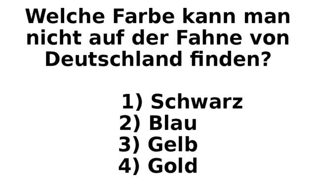 Welche Farbe kann man nicht auf der Fahne von Deutschland finden?   1) Schwarz  2) Blau  3) Gelb  4) Gold