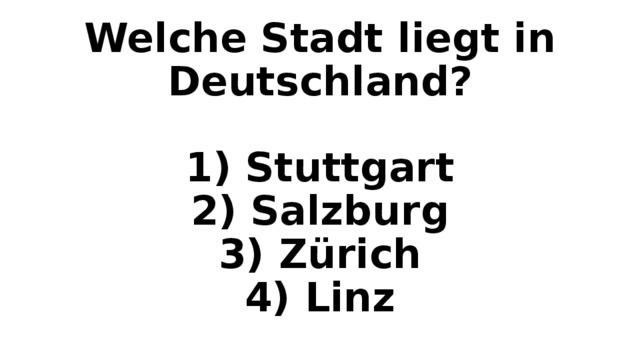 Welche Stadt liegt in Deutschland?   1) Stuttgart  2) Salzburg  3) Zürich  4) Linz