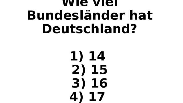 Wie viel Bundesl änder hat Deutschland?   1) 14  2) 15  3) 16  4) 17
