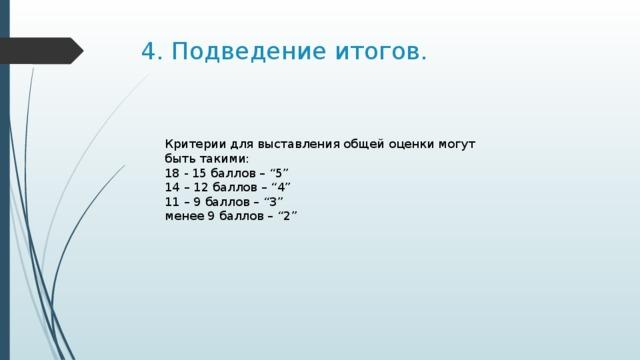 """4. Подведение итогов. Критерии для выставления общей оценки могут быть такими: 18 - 15 баллов – """"5"""" 14 – 12 баллов – """"4"""" 11 – 9 баллов – """"3"""" менее 9 баллов – """"2"""""""