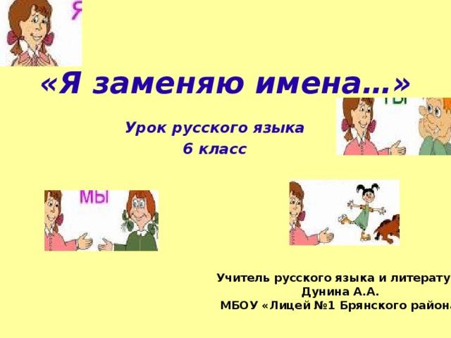 «Я заменяю имена…»   Урок русского языка 6 класс Учитель русского языка и литературы Дунина А.А. МБОУ «Лицей №1 Брянского района»