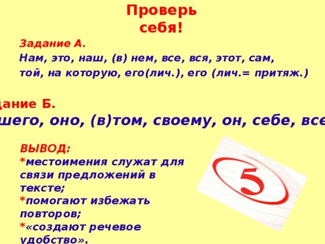 Проверь себя! Задание А. Нам, это, наш, (в) нем, все, вся, этот, сам, той, на которую, его(лич.), его (лич.= притяж.) Задание Б. Нашего, оно, (в)том, своему, он, себе, всех. ВЫВОД: * местоимения служат для связи предложений в тексте; * помогают избежать повторов; * «создают речевое удобство».