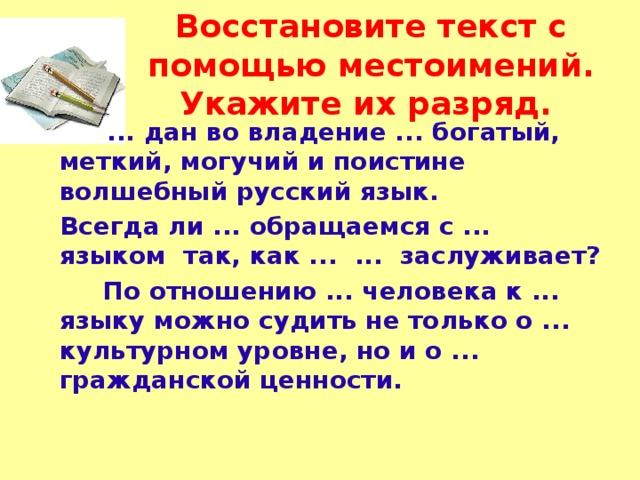 Восстановите текст с помощью местоимений. Укажите их разряд.   ... дан во владение ... богатый, меткий, могучий и поистине волшебный русский язык.   Всегда ли ... обращаемся с ... языком так, как ... ... заслуживает?   По отношению ... человека к ... языку можно судить не только о ... культурном уровне, но и о ... гражданской ценности.