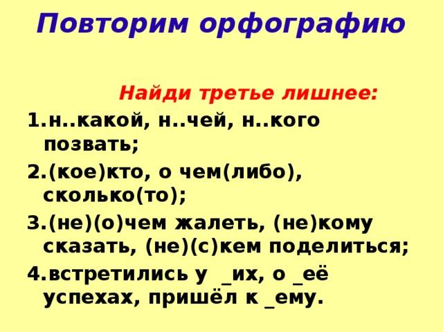 Повторим орфографию  Найди третье лишнее: 1.н..какой, н..чей, н..кого позвать; 2.(кое)кто, о чем(либо), сколько(то); 3.(не)(о)чем жалеть, (не)кому сказать, (не)(с)кем поделиться; 4.встретились у _их, о _её успехах, пришёл к _ему.