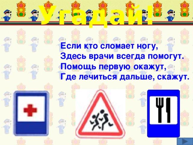 Угадай! Если кто сломает ногу,  Здесь врачи всегда помогут.  Помощь первую окажут,  Где лечиться дальше, скажут. Соотнеси загадку и соответствующий дорожный знак.