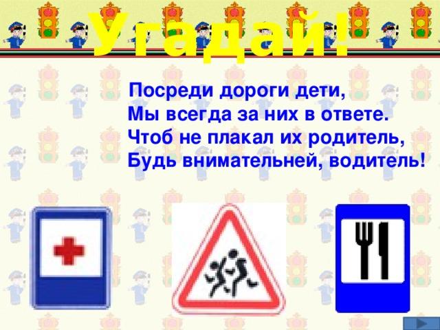 Угадай! Посреди дороги дети,  Мы всегда за них в ответе.  Чтоб не плакал их родитель,  Будь внимательней, водитель! Соотнеси загадку и соответствующий дорожный знак.
