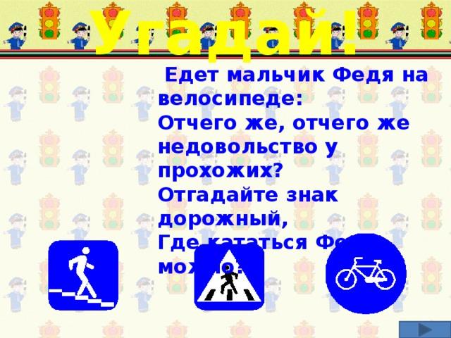 Угадай!    Едет мальчик Федя на велосипеде: Отчего же, отчего же недовольство у прохожих? Отгадайте знак дорожный, Где кататься Феде можно? Соотнеси загадку и соответствующий дорожный знак.