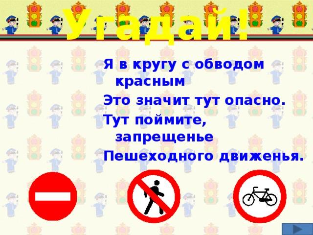 Угадай! Я в кругу с обводом красным Это значит тут опасно. Тут поймите, запрещенье Пешеходного движенья. Соотнеси загадку и соответствующий дорожный знак.