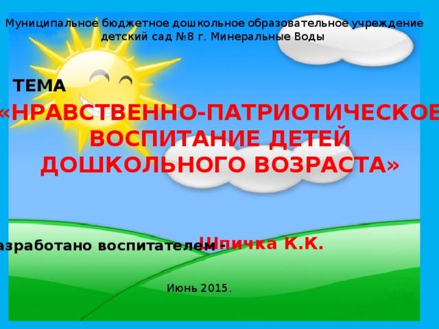 Муниципальное бюджетное дошкольное образовательное учреждение детский сад №8 г. Минеральные Воды ТЕМА «НРАВСТВЕННО-ПАТРИОТИЧЕСКОЕ  ВОСПИТАНИЕ ДЕТЕЙ ДОШКОЛЬНОГО ВОЗРАСТА» Шпичка К.К. Разработано воспитателем - Июнь 2015.