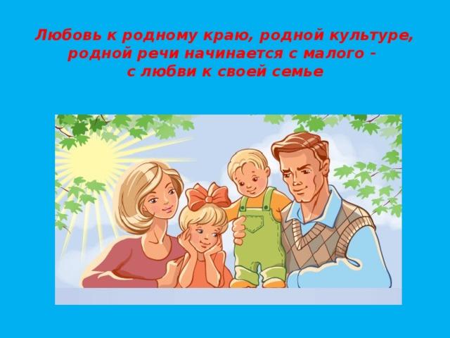 Любовь к родному краю, родной культуре,  родной речи начинается с малого -  с любви к своей семье