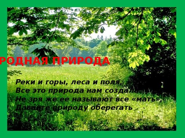 РОДНАЯ ПРИРОДА Реки и горы, леса и поля,  Все это природа нам создала.  Не зря же ее называют все «мать»,  Давайте природу оберегать