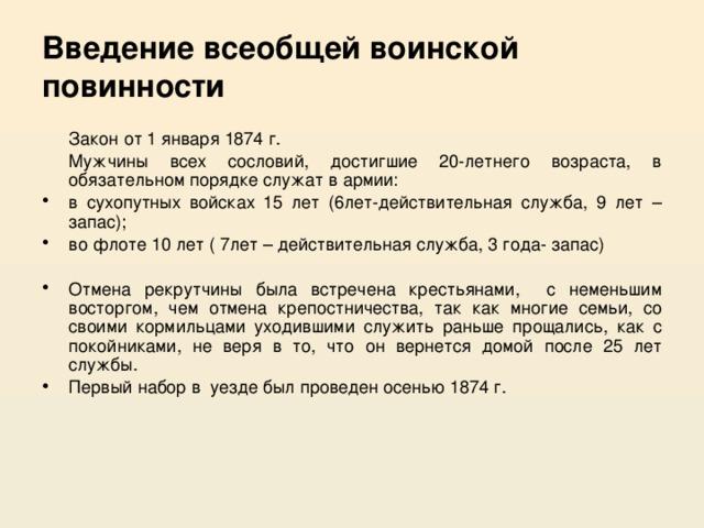 Введение всеобщей воинской повинности  Закон от 1 января 1874 г.  Мужчины всех сословий, достигшие 20-летнего возраста, в обязательном порядке служат в армии: в сухопутных войсках 15 лет (6лет-действительная служба, 9 лет –запас); во флоте 10 лет ( 7лет – действительная служба, 3 года- запас) Отмена рекрутчины была встречена крестьянами, с неменьшим восторгом, чем отмена крепостничества, так как многие семьи, со своими кормильцами уходившими служить раньше прощались, как с покойниками, не веря в то, что он вернется домой после 25 лет службы. Первый набор в уезде был проведен осенью 1874 г.
