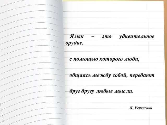 Язык – это удивительное орудие,  с помощью которого люди,  общаясь между собой, передают  друг другу любые мысли.   Л. Успенский