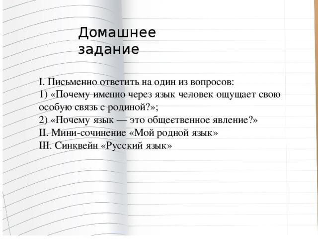 Домашнее задание I. Письменно ответить на один из вопросов: 1) «Почему именно через язык человек ощущает свою особую связь с родиной?»; 2) «Почему язык — это общественное явление?» II. Мини-сочинение «Мой родной язык» III. Синквейн «Русский язык»