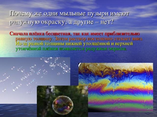 Почему же одни мыльные пузыри имеют радужную окраску, а другие – нет? Сначала плёнка бесцветная, так как имеет приблизительно  равную толщину. Затем раствор постепенно стекает вниз.  Из-за разной толщины нижней утолщённой и верхней  утончённой плёнки появляется радужная окраска.