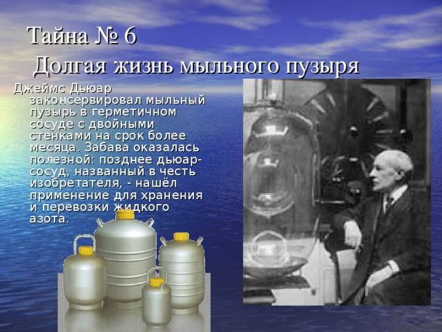 Тайна № 6  Долгая жизнь мыльного пузыря Джеймс Дьюар законсервировал мыльный пузырь в герметичном сосуде с двойными стенками на срок более месяца. Забава оказалась полезной: позднее дьюар-сосуд, названный в честь изобретателя, - нашёл применение для хранения и перевозки жидкого азота.