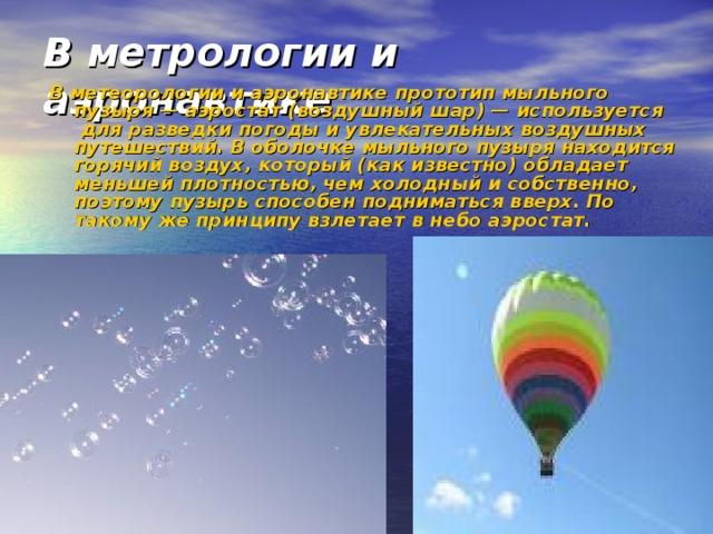В метрологии и аэронавтике   В метеорологии и аэронавтике прототип мыльного пузыря — аэростат (воздушный шар) — используется для разведки погоды и увлекательных воздушных путешествий. В оболочке мыльного пузыря находится горячий воздух, который (как известно) обладает меньшей плотностью, чем холодный и собственно, поэтому пузырь способен подниматься вверх. По такому же принципу взлетает в небо аэростат.