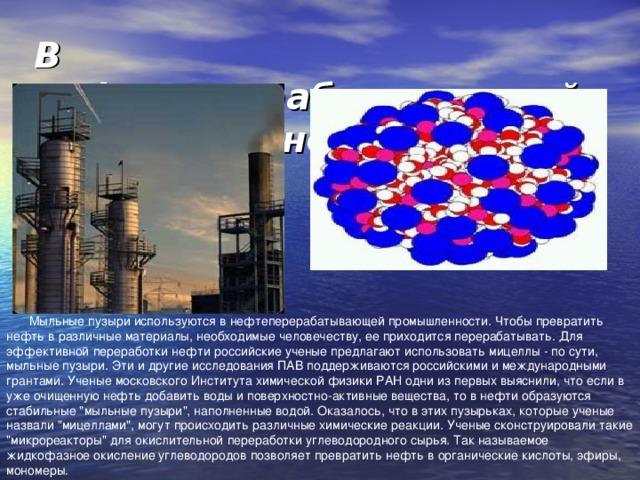 В нефтеперерабатывающей промышленности   Мыльные пузыри используются в нефтеперерабатывающей промышленности. Чтобы превратить нефть в различные материалы, необходимые человечеству, ее приходится перерабатывать. Для эффективной переработки нефти российские ученые предлагают использовать мицеллы - по сути, мыльные пузыри. Эти и другие исследования ПАВ поддерживаются российскими и международными грантами. Ученые московского Института химической физики РАН одни из первых выяснили, что если в уже очищенную нефть добавить воды и поверхностно-активные вещества, то в нефти образуются стабильные