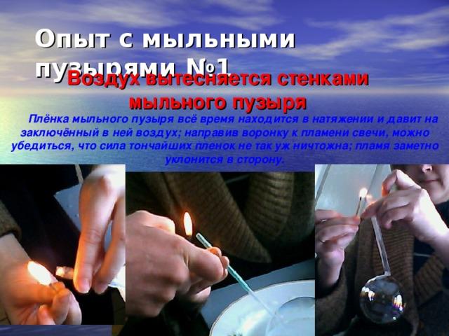 Опыт с мыльными пузырями №1   Воздух вытесняется стенками мыльного пузыря Плёнка мыльного пузыря всё время находится в натяжении и давит на заключённый в ней воздух; направив воронку к пламени свечи, можно убедиться, что сила тончайших пленок не так уж ничтожна; пламя заметно уклонится в сторону.