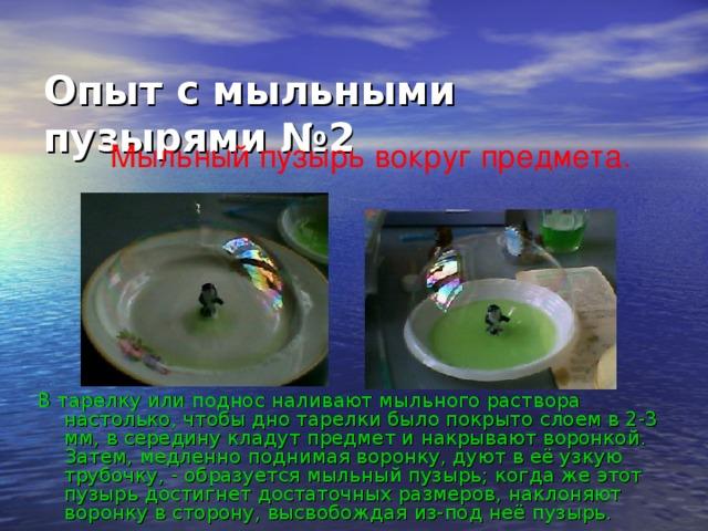 Опыт с мыльными пузырями №2   Мыльный пузырь вокруг предмета. В тарелку или поднос наливают мыльного раствора настолько, чтобы дно тарелки было покрыто слоем в 2-3 мм, в середину кладут предмет и накрывают воронкой. Затем, медленно поднимая воронку, дуют в её узкую трубочку, - образуется мыльный пузырь; когда же этот пузырь достигнет достаточных размеров, наклоняют воронку в сторону, высвобождая из-под неё пузырь.