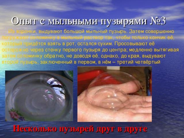Опыт с мыльными пузырями №3 Из воронки, выдувают большой мыльный пузырь. Затем совершенно погружают соломинку в мыльный раствор так, чтобы только кончик её, который придётся взять в рот, остался сухим. Просовывают её осторожно через стенку первого пузыря до центра; медленно вытягивая затем соломинку обратно, не доводя её, однако, до края, выдувают второй пузырь, заключенный в первом, в нём – третий четвёртый Несколько пузырей друг в друге