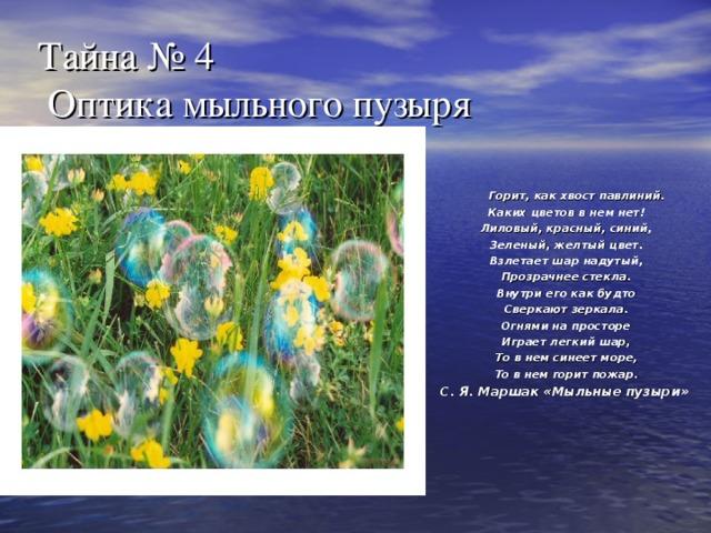 Тайна № 4  Оптика мыльного пузыря  Горит, как хвост павлиний. Каких цветов в нем нет! Лиловый, красный, синий, Зеленый, желтый цвет. Взлетает шар надутый, Прозрачнее стекла. Внутри его как будто Сверкают зеркала. Огнями на просторе Играет легкий шар, То в нем синеет море, То в нем горит пожар. С. Я. Маршак «Мыльные пузыри»