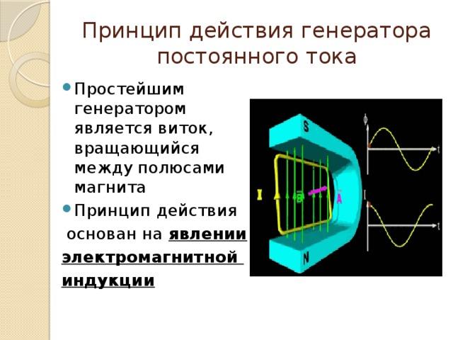 Принцип действия генератора постоянного тока Простейшим генератором является виток, вращающийся между полюсами магнита Принцип действия основан на явлении электромагнитной индукции