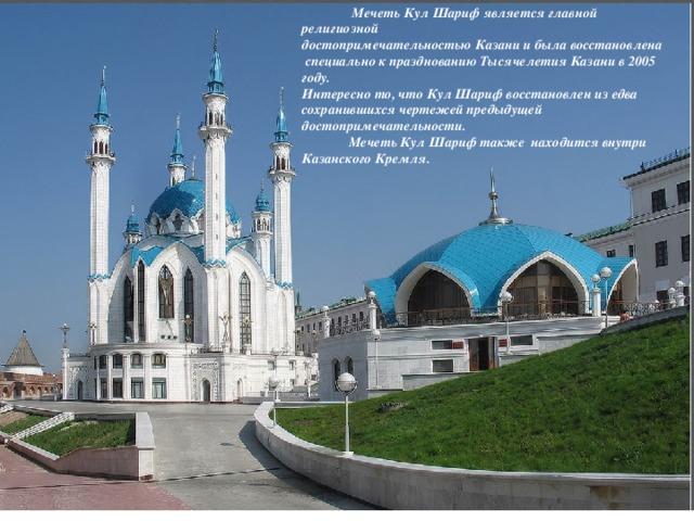 Мечеть Кул Шариф является главной религиозной достопримечательностью Казани и была восстановлена  специально к празднованию Тысячелетия Казани в 2005 году. Интересно то, что Кул Шариф восстановлен из едва сохранившихся чертежей предыдущей достопримечательности.  Мечеть Кул Шариф также находится внутри Казанского Кремля.