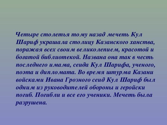 Четыре столетья тому назад мечеть Кул Шариф украшала столицу Казанского ханства, поражая всех своим великолепием, красотой и богатой библиотекой. Названа она так в честь последнего имама, сеида Кул Шарифа, ученого, поэта и дипломата. Во время штурма Казани войсками Ивана Грозного сеид Кул Шариф был одним из руководителей обороны и геройски погиб. Погибли и все его ученики. Мечеть была разрушена.
