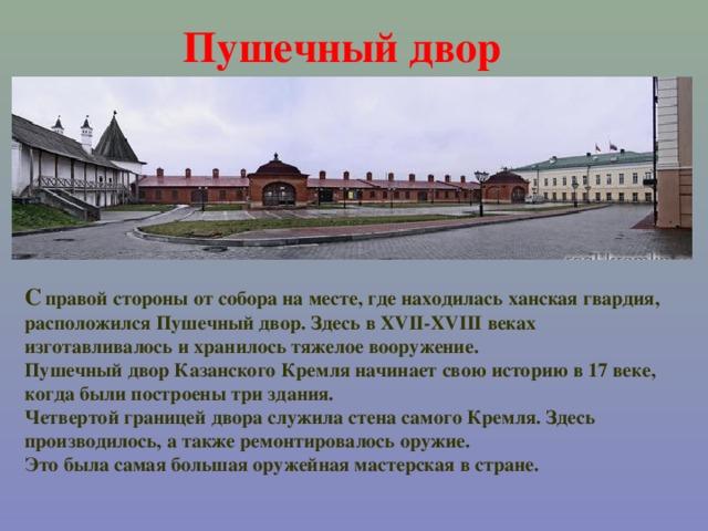 Пушечный двор  С  правой  стороны от собора на месте, где находилась ханская гвардия, расположился Пушечный двор. Здесь в XVII-XVIII веках изготавливалось и хранилось тяжелое вооружение. Пушечный двор Казанского Кремля начинает свою историю в 17 веке, когда были построены три здания. Четвертой границей двора служила стена самого Кремля. Здесь производилось, а также ремонтировалось оружие. Это была самая большая оружейная мастерская в стране.
