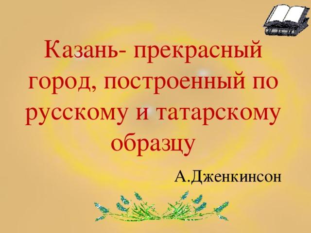 Казань- прекрасный город, построенный по русскому и татарскому образцу   А.Дженкинсон