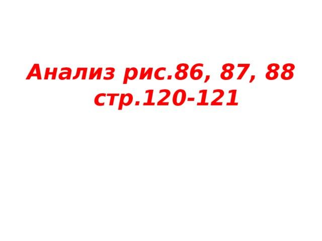 Анализ рис.86, 87, 88 стр.120-121