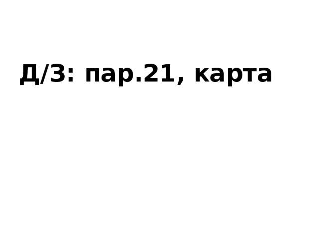 Д/З: пар.21, карта