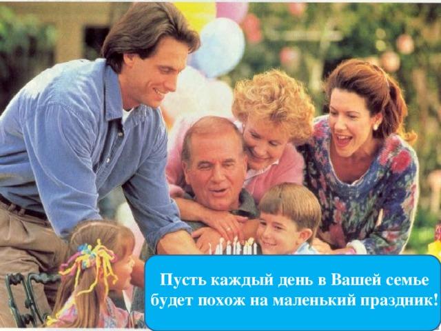 Пусть каждый день в Вашей семье будет похож на маленький праздник!
